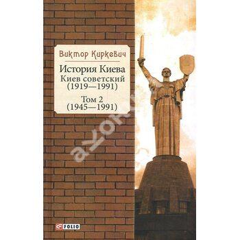Історія Києва . Київ радянський . Том 2 (1945-1991)