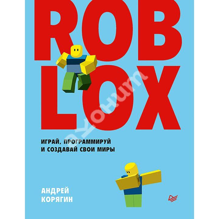 Roblox: играй, программируй и создавай свои миры - Андрей Корягин (978-5-4461-1491-7)