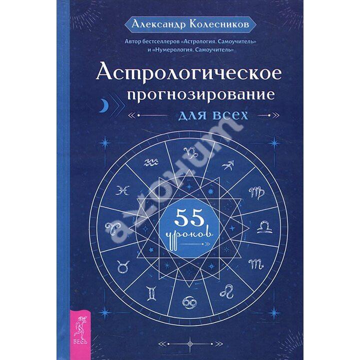 Астрологическое прогнозирование для всех. 55 уроков - Александр Колесников (978-5-9573-3706-5)