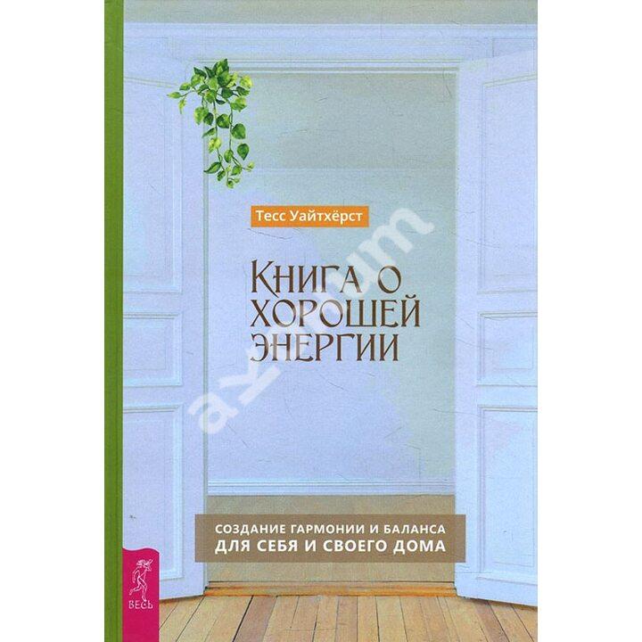 Книга о хорошей энергии. Создание гармонии и баланса для себя и своего дома - Тесс Уайтхёрст (978-5-9573-3736-2)