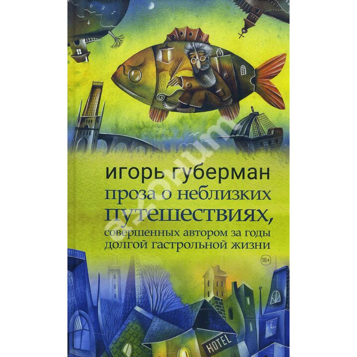 Проза о неблизких путешествиях, совершенных автором - Игорь Губерман (978-5-904577-83-4)
