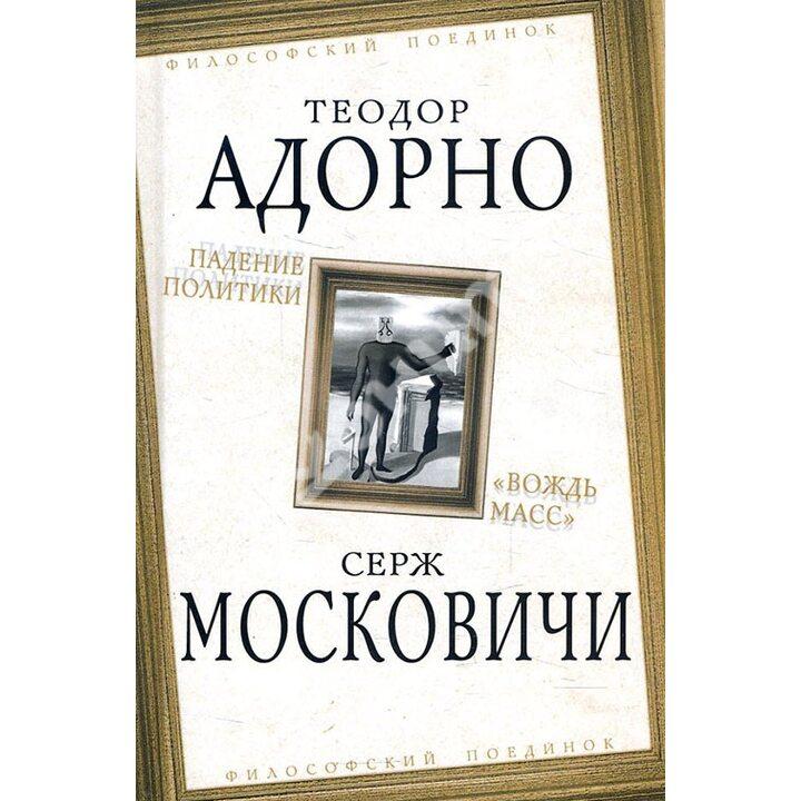Падение политики. «Вождь масс» - Серж Московичи, Теодор Адорно (978-5-907149-87-8)
