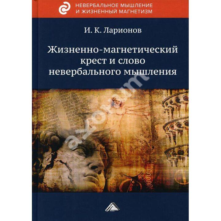 Жизненно-магнетический крест и слово невербального мышления - Игорь Ларионов (978-5-394-04392-5)
