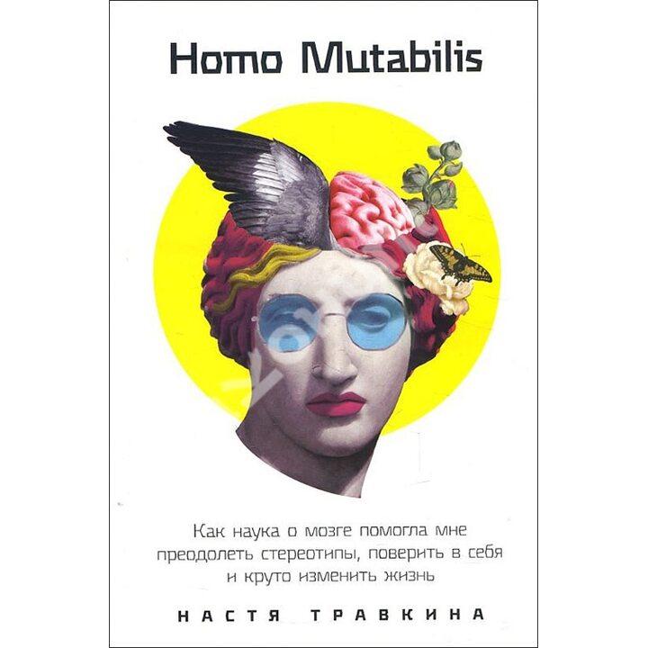 Homo Mutabilis. Как наука о мозге помогла мне преодолеть стереотипы, поверить в себя и круто изменить жизнь - Настя Травкина (978-5-9614-3846-8)