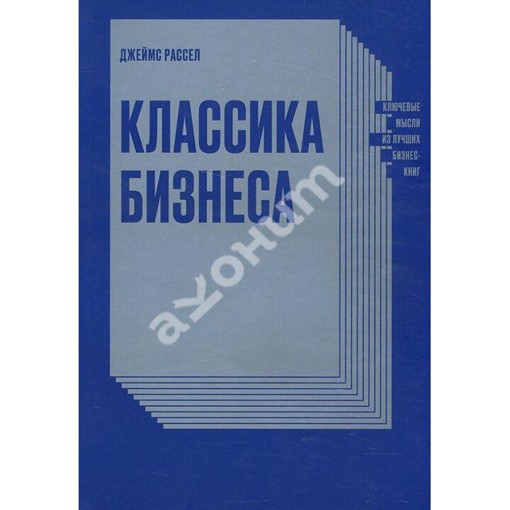 Классика бизнеса. Ключевые мысли из лучших бизнес-книг - Джеймс Рассел (978-5-00117-724-1)