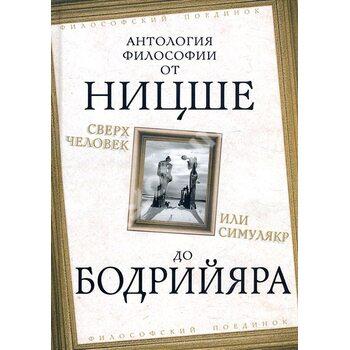Сверхчеловек или симулякр. Антология философии от Ницше до Бодрийяра