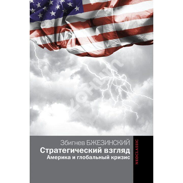 Стратегический взгляд. Америка и глобальный кризис - Збигнев Бжезинский (978-5-17-087508-5)