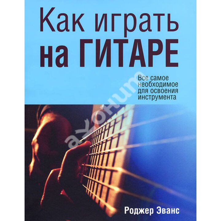 Как играть на гитаре - Роджер Эванс (978-985-15-2236-7)