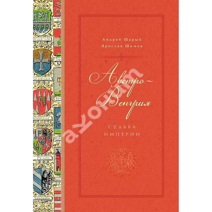 Австро-Венгрия. Судьба империи - Андрей Шарый, Ярослав Шимов (978-5-389-13534-5)