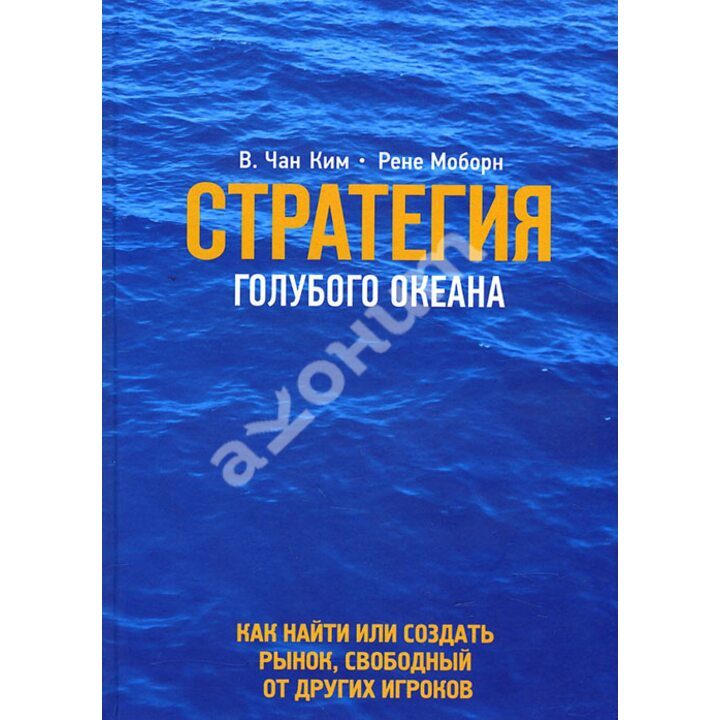 Стратегия голубого океана. Как найти или создать рынок, свободный от других игроков - В. Чан Ким, Рене Моборн (978-5-00057-835-3)