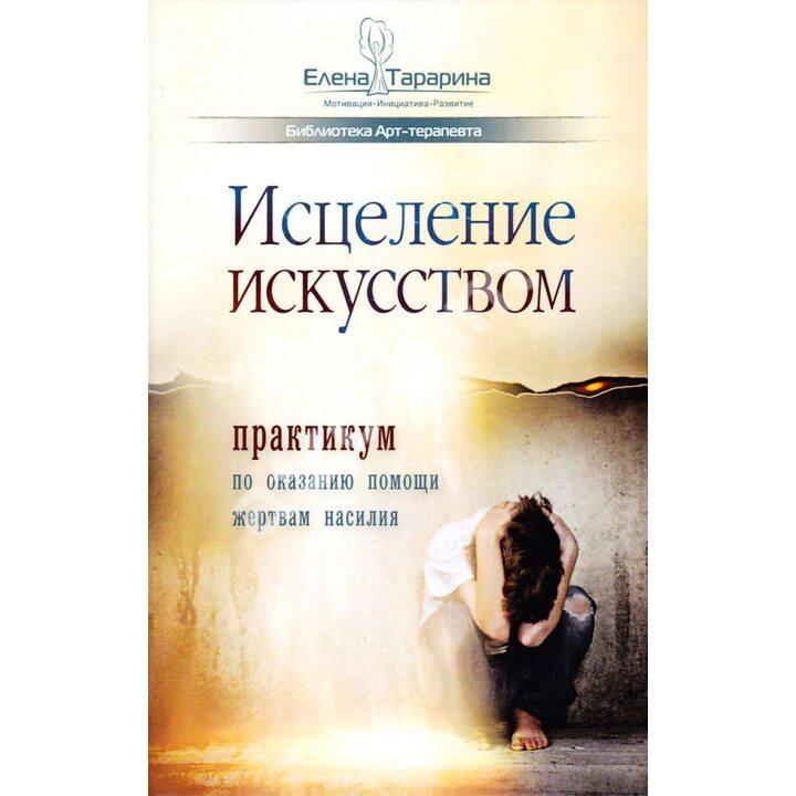 Исцеление искусством: практикум по оказанию помощи жертвам насилия - Елена Тарарина (978-5-907259-18-8)