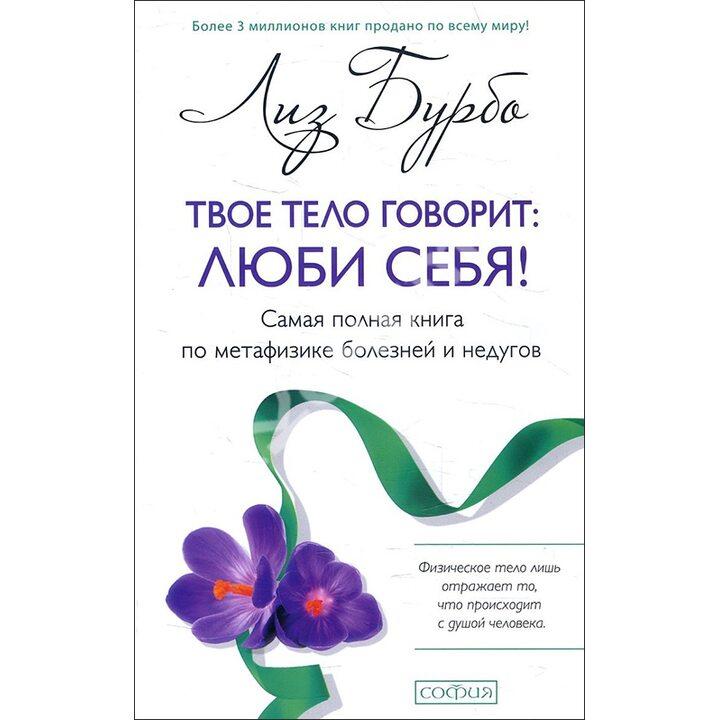Твое тело говорит: люби себя! Самая полная книга по метафизике болезней и недугов - Лиз Бурбо (978-617-657-071-4)