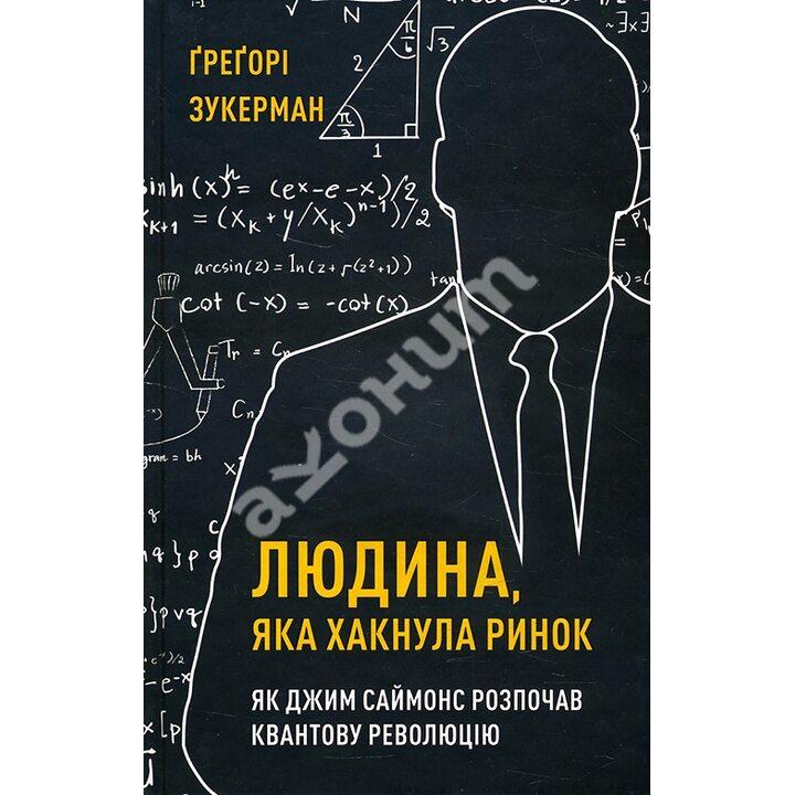 Людина, яка хакнула ринок. Як Джим Саймонс розпочав квантову революцію - Ґреґорі Зукерман (978-966-993-563-2)