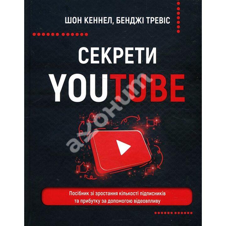 Секрети YouTube. Посібник зі зростання кількості підписників та прибутку за допомогою відеовпливу - Бенджі Тревіс, Шон Кеннел (978-966-993-597-7)