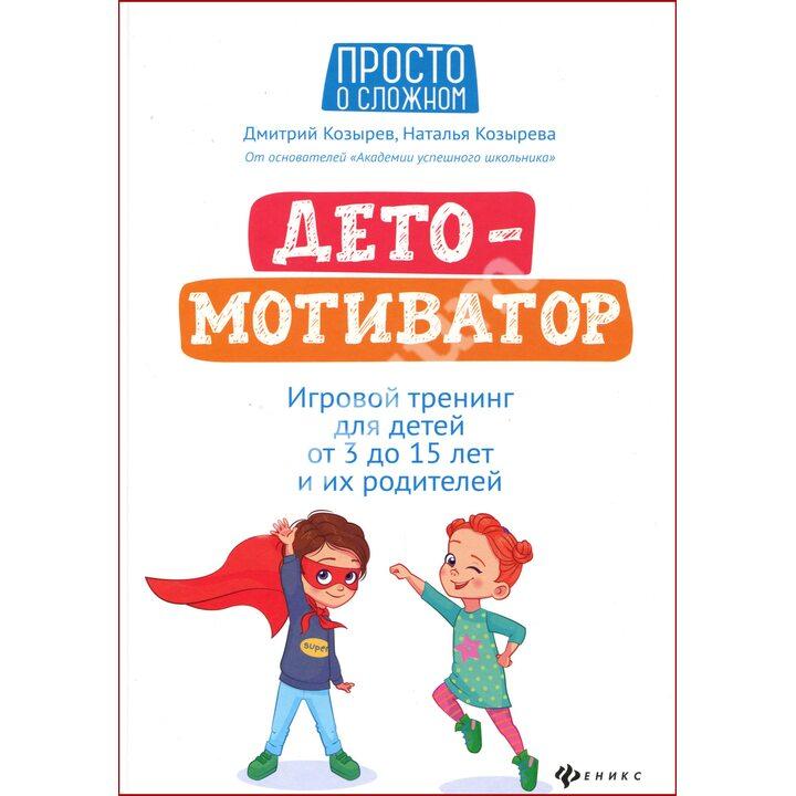 ДетоМОТИВАТОР: игровой тренинг для детей от 3 до 15 лет - Козырев Д., Козырева Н. (978-5-222-34271-8)