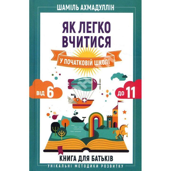Як легко вчитися у початковій школі. Від 6 до 11. Книга для батьків - Шаміль Ахмадуллін (978-966-993-554-0)