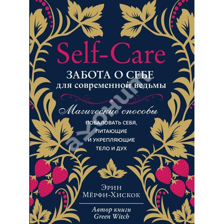 Self-care. Забота о себе для современной ведьмы. Магические способы побаловать себя, питающие и укрепляющие тело и дух - Эрин Мёрфи-Хискок (978-966-993-695-0)