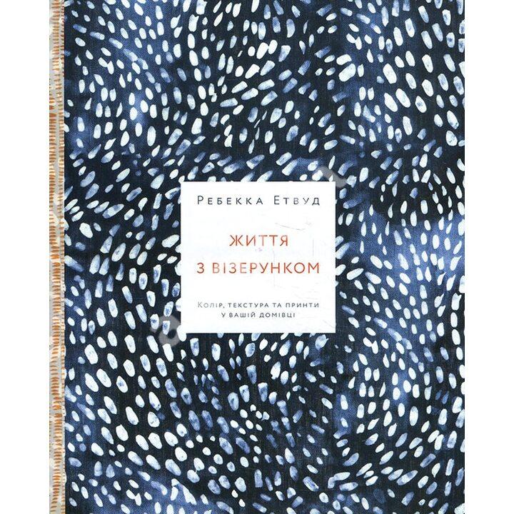 Життя з візерунком. Колір, текстура та принти у вашій домівці - Ребекка Етвуд (978-617-7799-67-1)