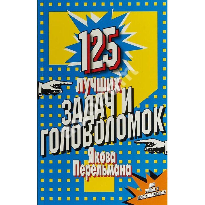 125 лучших задач и головоломок Якова Перельмана - Яков Перельман (978-5-8475-1112-4)