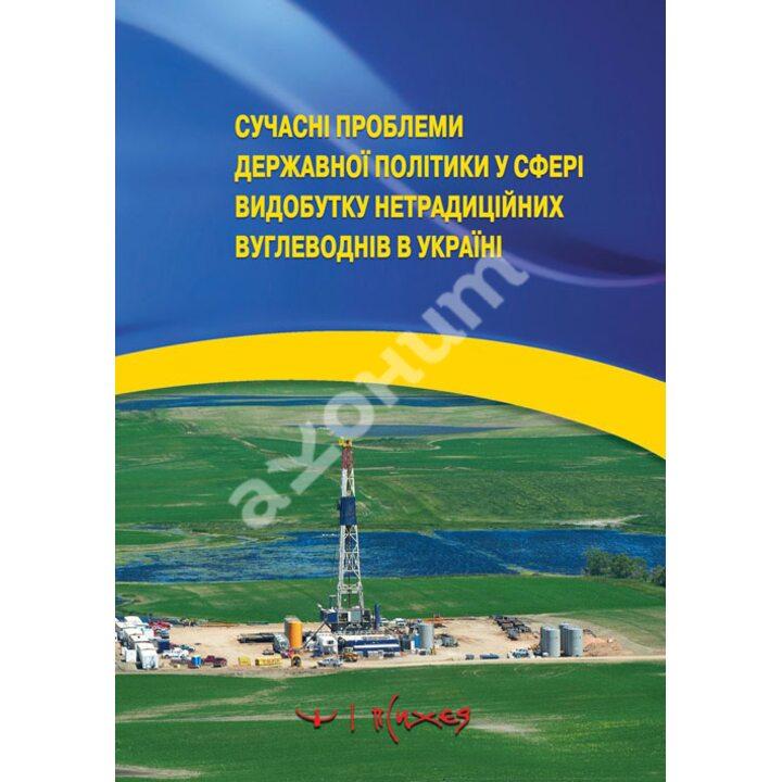 Сучасні проблеми державної політики у сфері видобутку нетрадиційних вуглеводнів в Україні - (978-966-95379-9-7)
