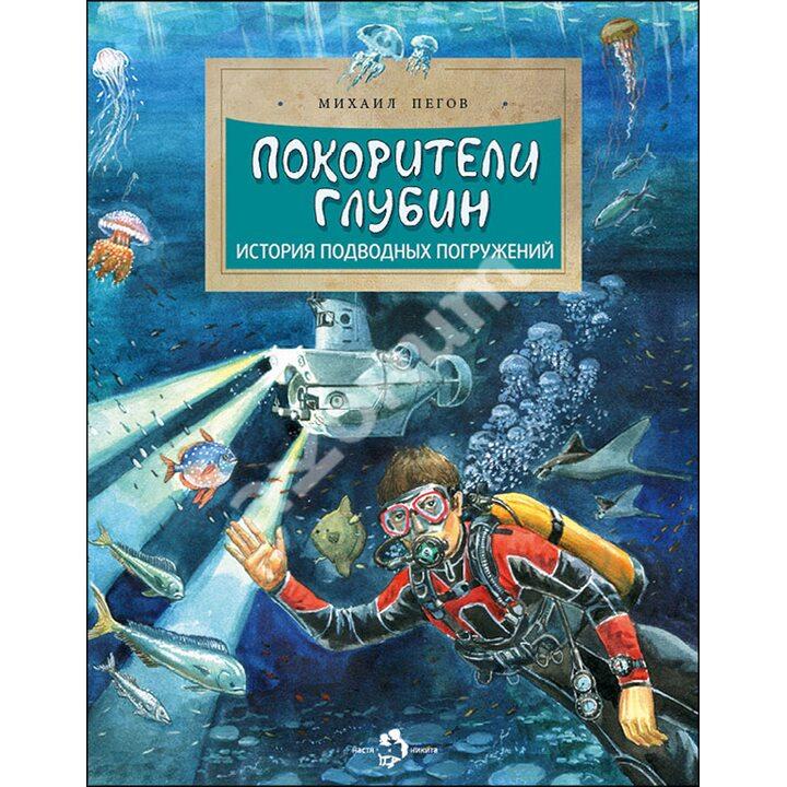 Покорители глубин. История подводных погружений - Михаил Пегов (978-5-907312-12-8)