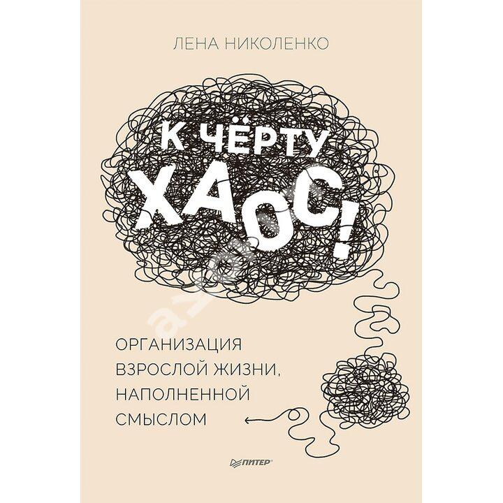 К чёрту хаос! Организация взрослой жизни, наполненной смыслом - Лена Николенко (978-5-00116-633-7)