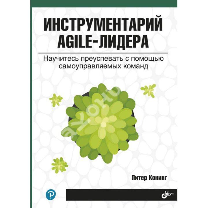 Инструментарий agile-лидера. Научитесь преуспевать с помощью самоуправляемых команд - Питер Конинг (978-5-9775-6721-3)