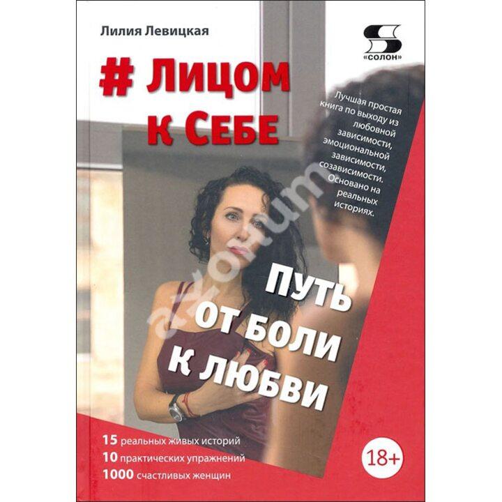 #Лицом к Себе. От Боли к Любви - Лилия Левицкая (978-5-91359-455-6)
