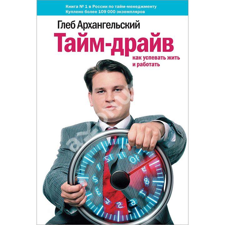 Тайм-драйв. Как успевать жить и работать - Глеб Архангельский (978-5-00057-303-7)