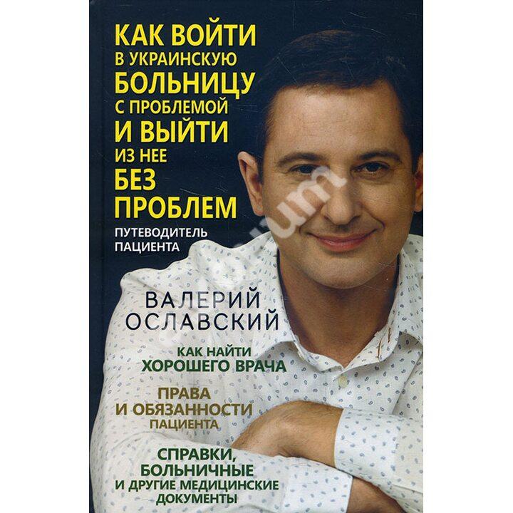 Как войти в украинскую больницу с проблемой и выйти из нее без проблем. Путеводитель пациента - Валерий Ославский (978-617-12-8603-0)