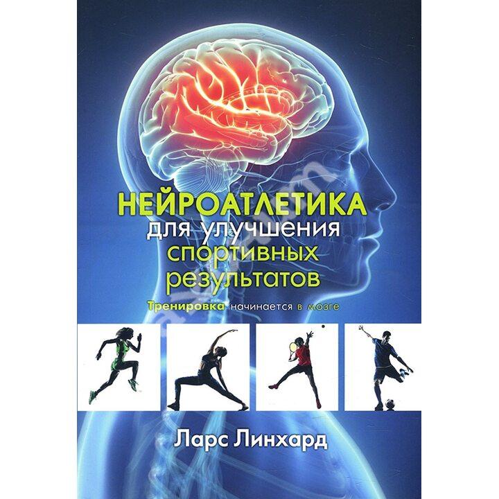 Нейроатлетика для улучшения спортивных результатов. Тренировка начинается в мозге - Ларс Линхард (978-985-15-4791-9)
