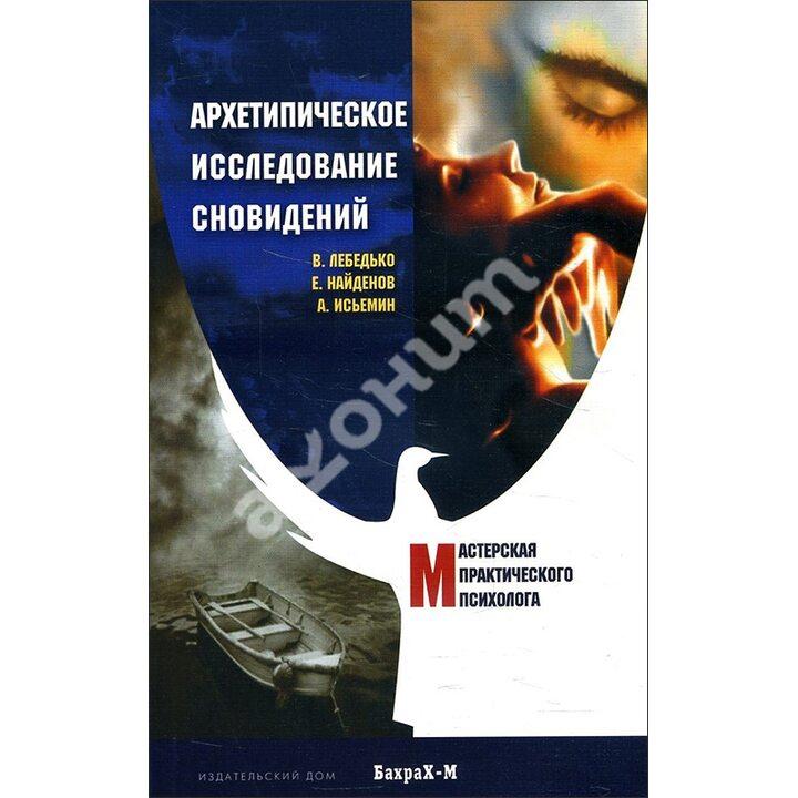 Архетипическое исследование сновидений - Андрей Исьемин, Владислав Лебедько, Евгений Найденов (978-5-9464-8068-0)