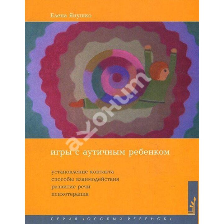 Игры с аутичным ребенком. Установление контакта, способы взаимодействия, развитие речи, психотерапия - Елена Янушко (978-5-4212-0621-7)
