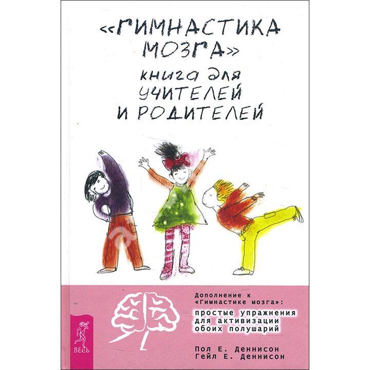 «Гимнастика мозга». Книга для учителей и родителей - Гейл Деннисон, Пол Деннисон (978-5-9573-2775-2)