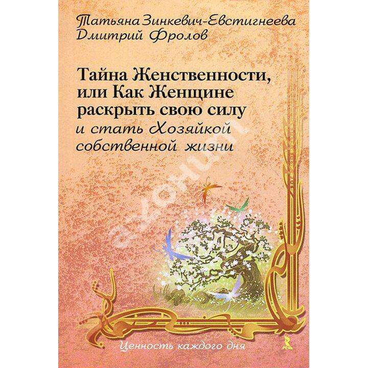 Тайна женственности, или Как женщине раскрыть свою силу и стать хозяйкой собственной жизни - Дмитрий Фролов, Татьяна Зинкевич-Евстигнеева (978-5-9268-0857-2)