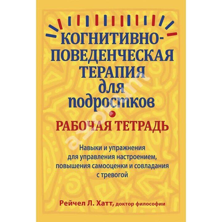 Когнитивно-поведенческая терапия для подростков. Рабочая тетрадь - Рейчел Хатт (978-5-907203-69-3)
