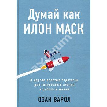 Думай як Ілон Маск . І інші прості стратегії для гігантського стрибка в роботі і житті
