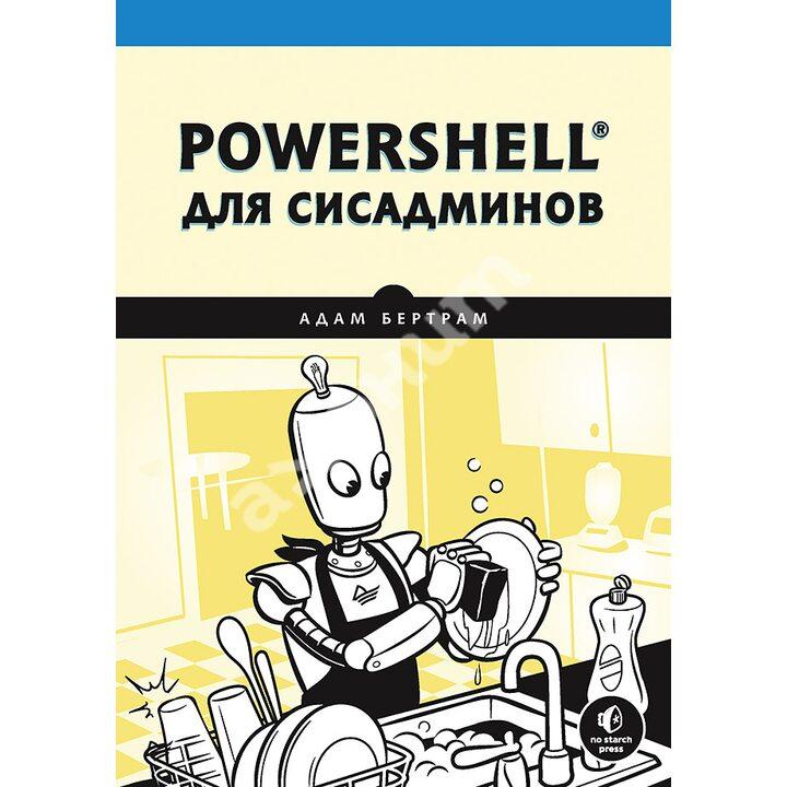 PowerShell для сисадминов Практическое руководство по автоматизации рабочего процесса - Адам Бертрам (978-5-4461-1732-1)
