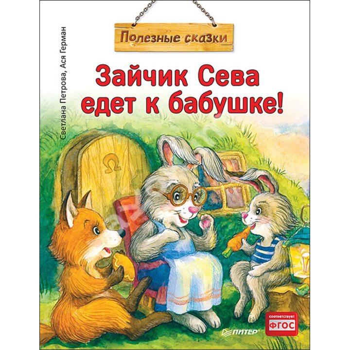 Зайчик Сева едет к бабушке! Полезные сказки - Ася Герман, Светлана Петрова (978-5-00116-611-5)