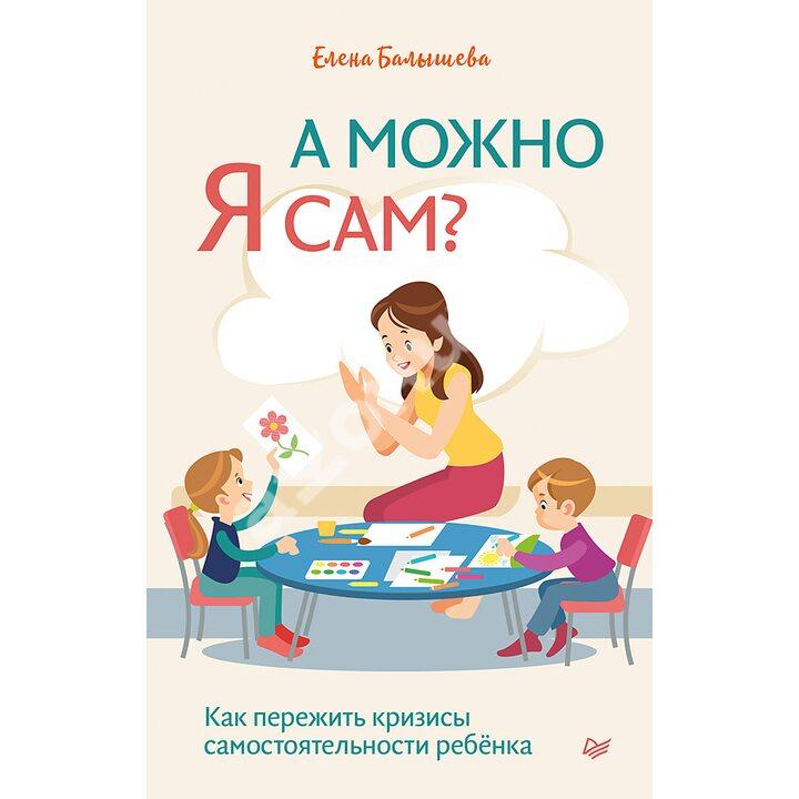 А можно я сам? Как пережить кризисы самостоятельности ребёнка - Елена Балышева (978-5-4461-1762-8)