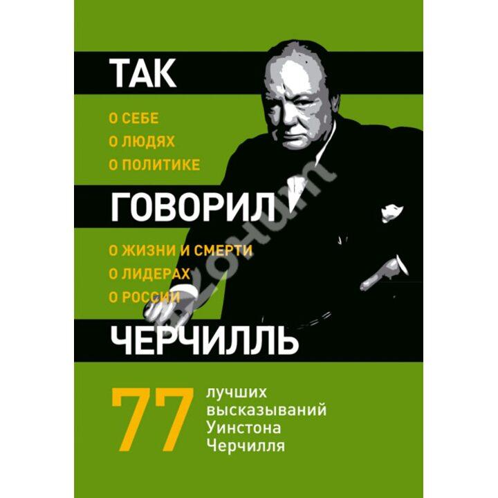 Так говорил Черчилль: о себе, о людях, о политике - (978-5-699-50342-1)