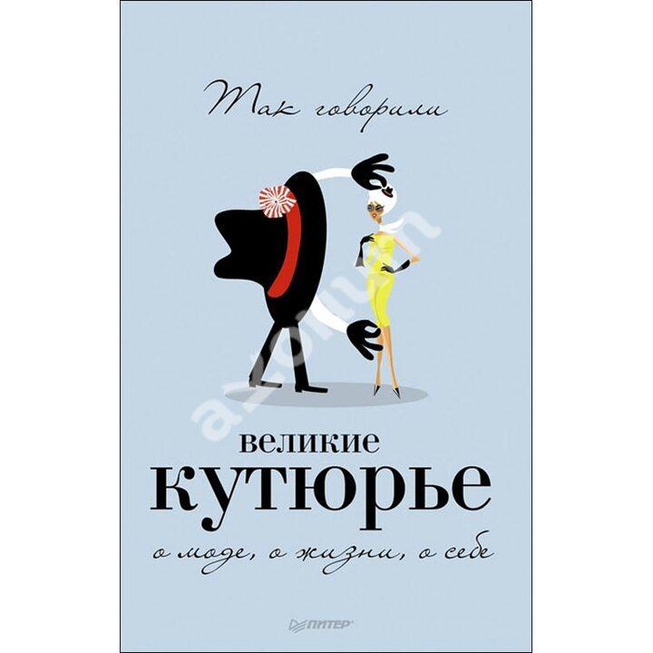Так говорили великие кутюрье. О моде, о жизни, о себе - Т. Драмашко (978-5-496-00506-7)