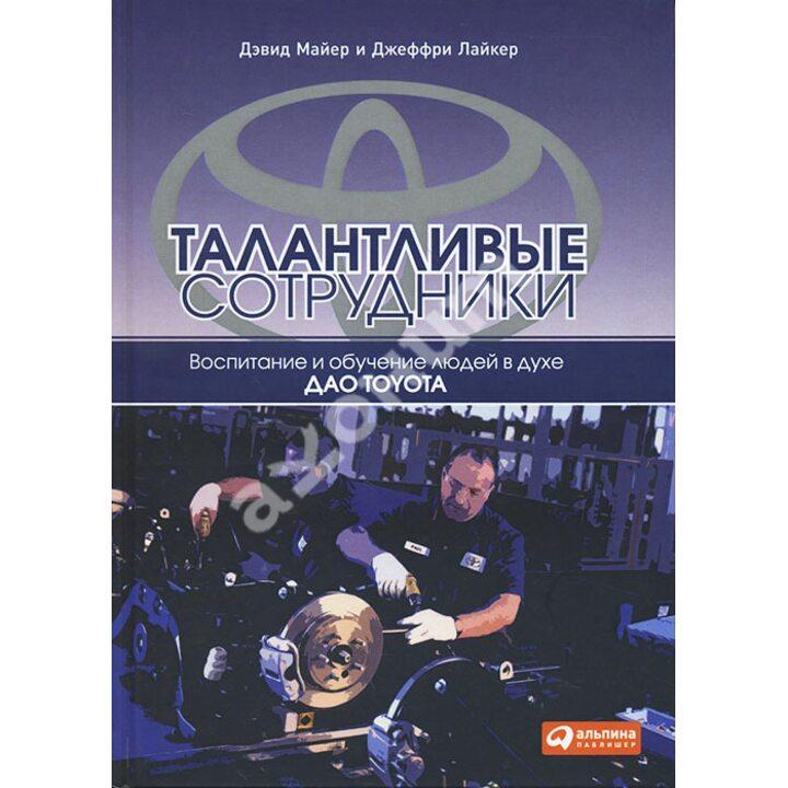 Талантливые сотрудники. Воспитание и обучение людей в духе дао Toyota - Джеффри Лайкер, Дэвид Майер (978-5-9614-5073-6)