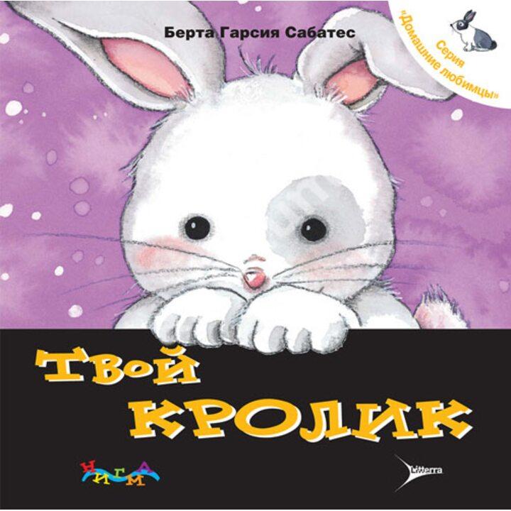 Твой кролик. Уход за домашним любимцем - Берта Гарсия Сабатес, Мерсе Сегарра (978-5-904090-93-7)