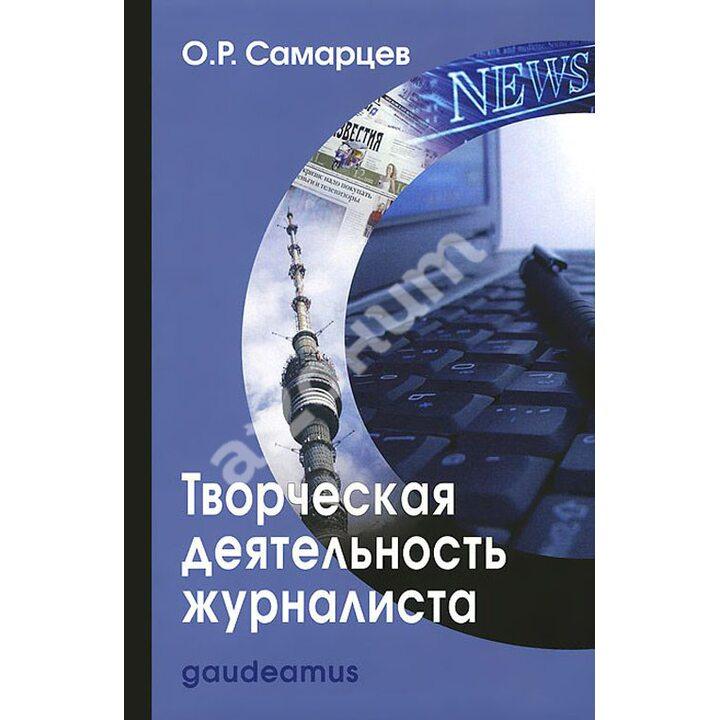 Творческая деятельность журналиста (очерки теории и практики) - Олег Самарцев (978-5-8291-1606-4)