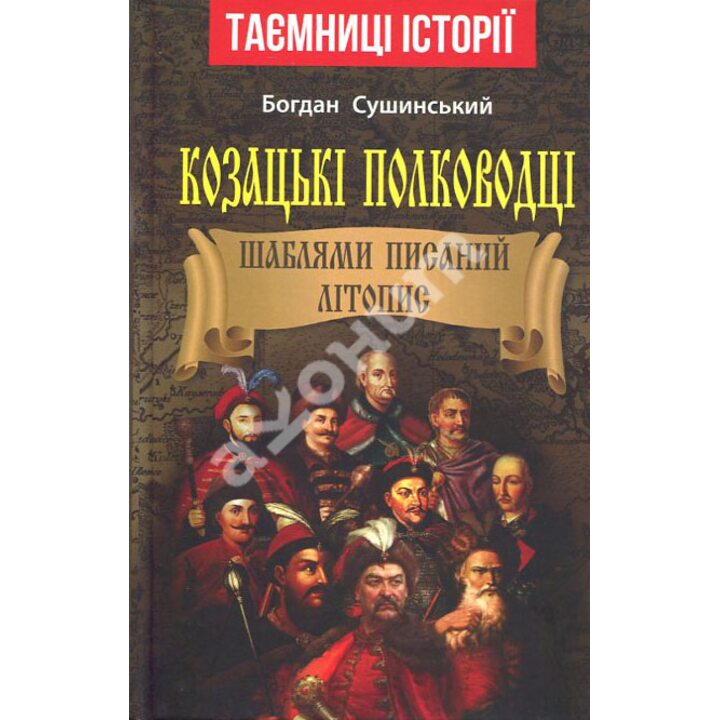 Козацькі полководці. Шаблями писаний літопис - Богдан Сушинський (978-966-498-729-2)