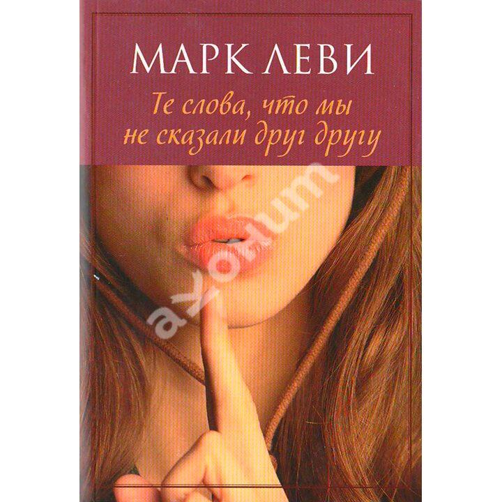 Те слова, что мы не сказали друг другу - Марк Леви (978-5-389-02887-6)