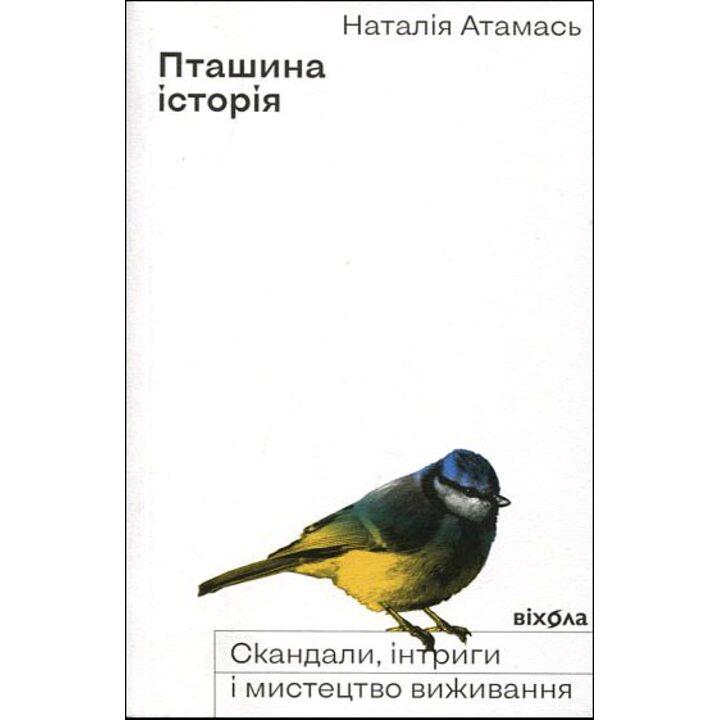 Пташина історія. Скандали, інтриги і мистецтво виживання - Наталія Атамась (978-617-796-022-4)