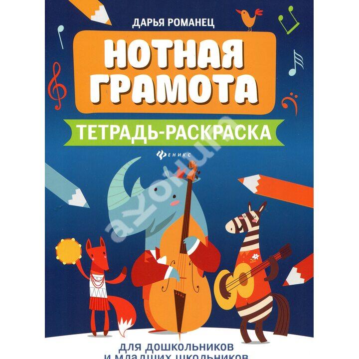 Нотная грамота. Тетрадь-раскраска для дошкольников и младших школьников - Дарья Романец (978-5-222-34499-6)