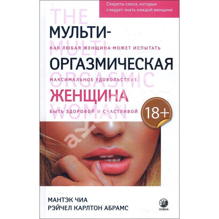 Мульти-оргазмическая женщина. Секреты секса, которые следует знать каждой женщине - Мантэк Чиа, Рэйчел Карлтон Абрамс (978-5-906897-76-3)
